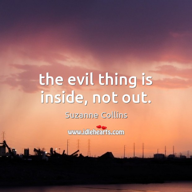 Image, The evil thing is inside, not out.