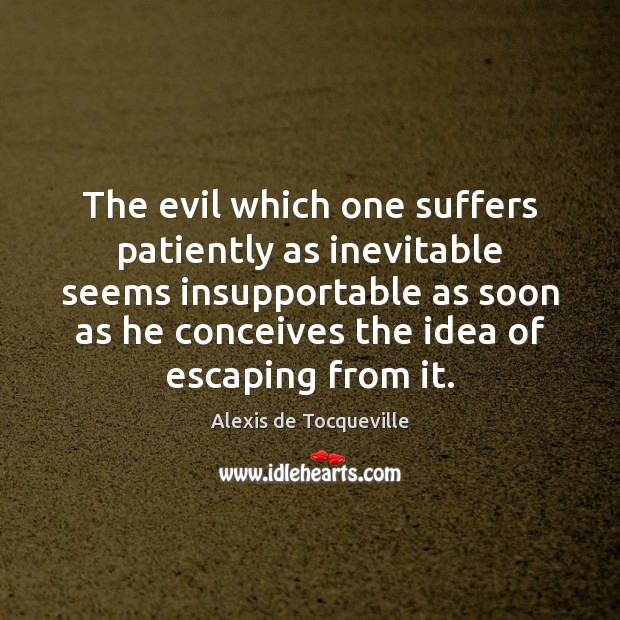 Image, The evil which one suffers patiently as inevitable seems insupportable as soon