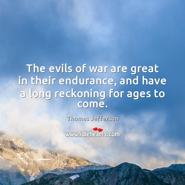 The evils of war are great in their endurance, and have a long reckoning for ages to come. Image