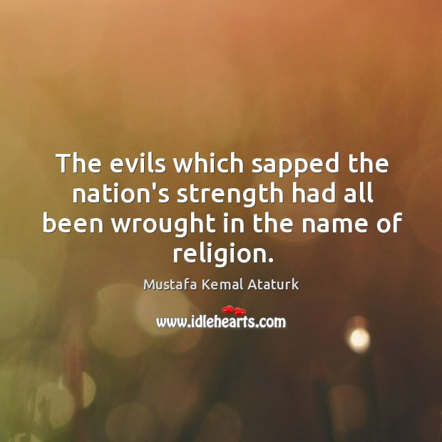 The evils which sapped the nation's strength had all been wrought in the name of religion. Mustafa Kemal Ataturk Picture Quote