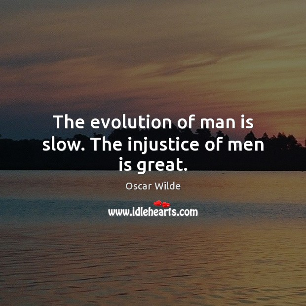 Image, The evolution of man is slow. The injustice of men is great.