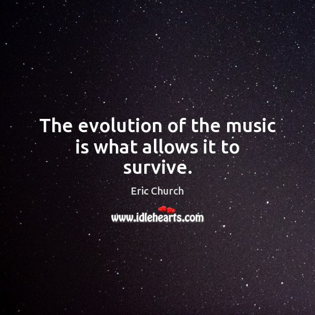 The evolution of the music is what allows it to survive. Eric Church Picture Quote