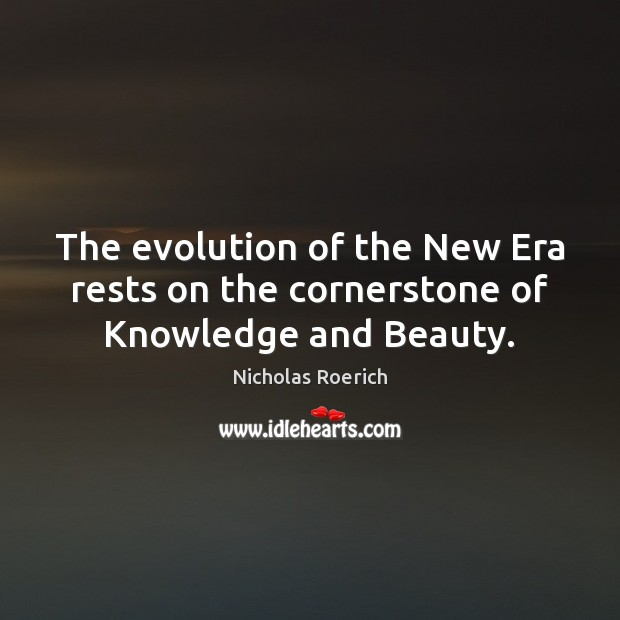 Image, The evolution of the New Era rests on the cornerstone of Knowledge and Beauty.