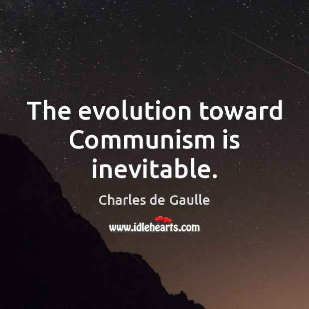The evolution toward Communism is inevitable. Image
