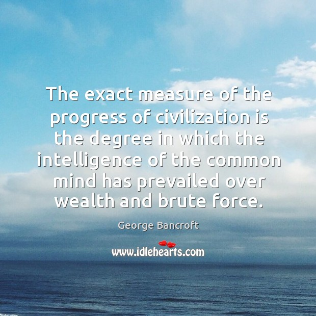 The exact measure of the progress of civilization is the degree in which the intelligence of George Bancroft Picture Quote