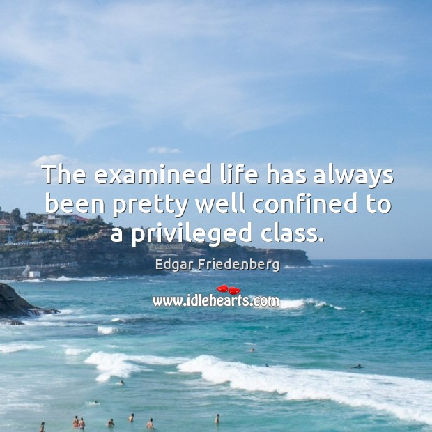The examined life has always been pretty well confined to a privileged class. Image