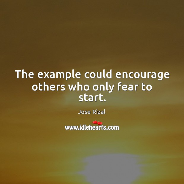 The example could encourage others who only fear to start. Jose Rizal Picture Quote