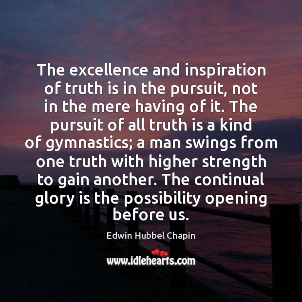 The excellence and inspiration of truth is in the pursuit, not in Edwin Hubbel Chapin Picture Quote