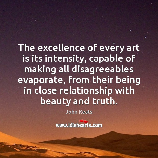 The excellence of every art is its intensity, capable of making all John Keats Picture Quote