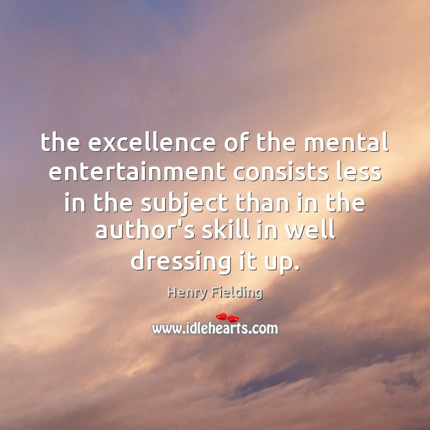 The excellence of the mental entertainment consists less in the subject than Henry Fielding Picture Quote