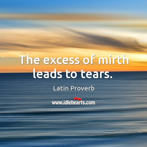Image, The excess of mirth leads to tears.
