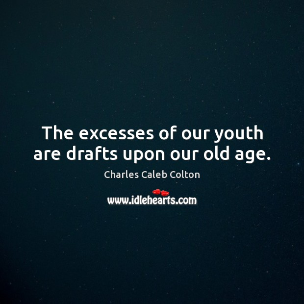 Image, The excesses of our youth are drafts upon our old age.