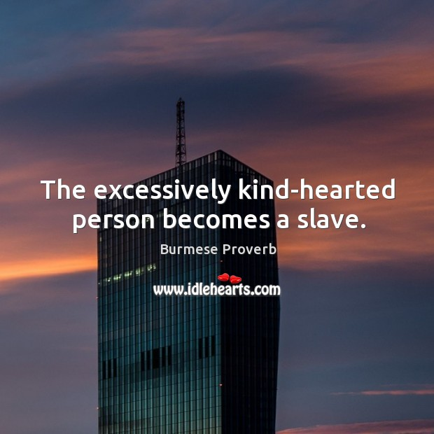 The excessively kind-hearted person becomes a slave. Burmese Proverbs Image