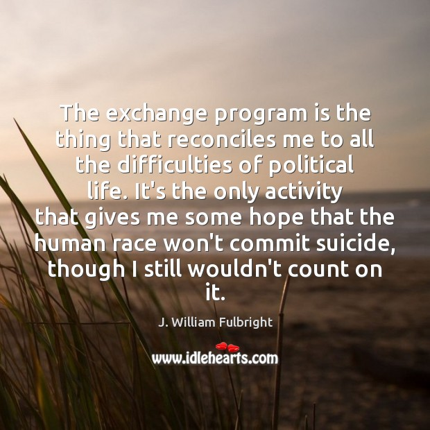 The exchange program is the thing that reconciles me to all the J. William Fulbright Picture Quote