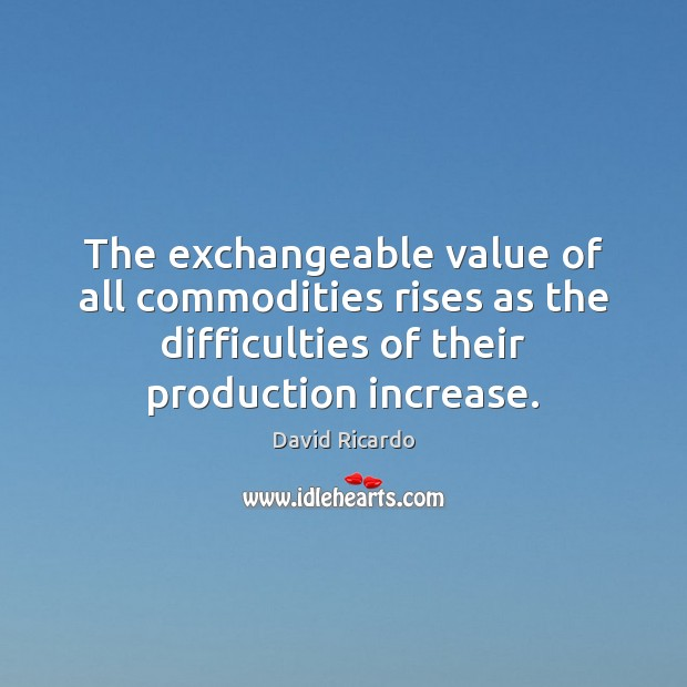 The exchangeable value of all commodities rises as the difficulties of their David Ricardo Picture Quote