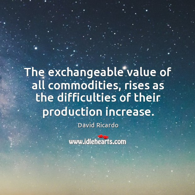 The exchangeable value of all commodities, rises as the difficulties of their production increase. David Ricardo Picture Quote