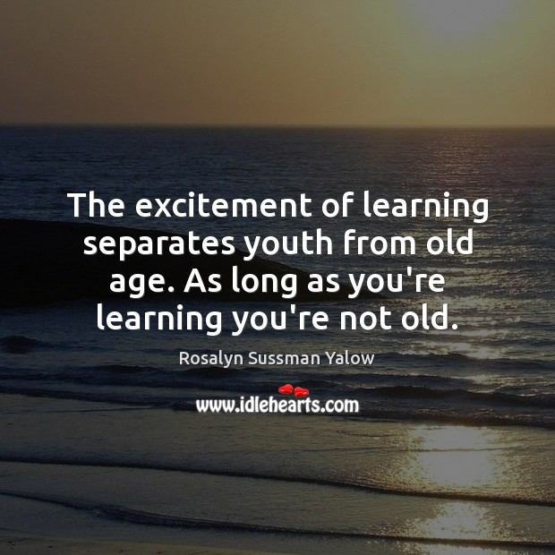 Image, The excitement of learning separates youth from old age. As long as
