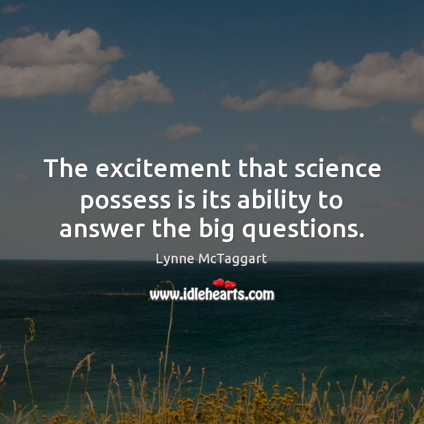 The excitement that science possess is its ability to answer the big questions. Lynne McTaggart Picture Quote