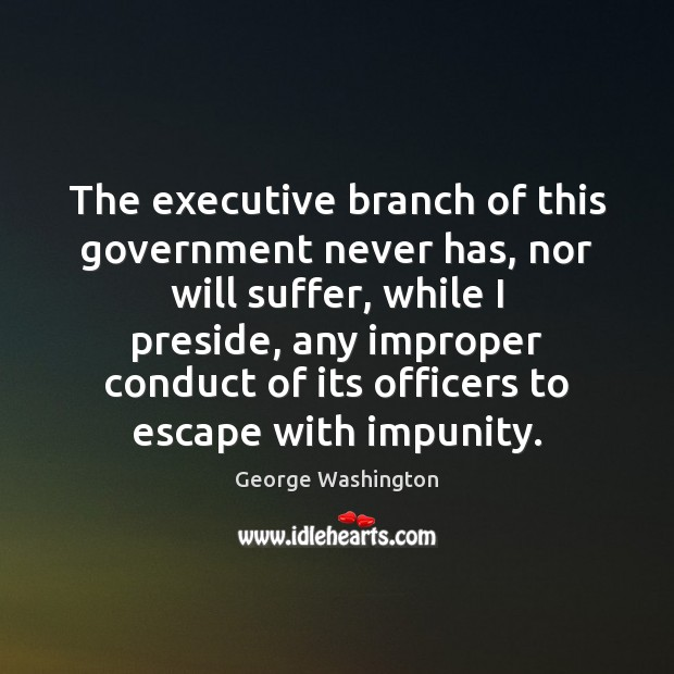 The executive branch of this government never has, nor will suffer, while George Washington Picture Quote