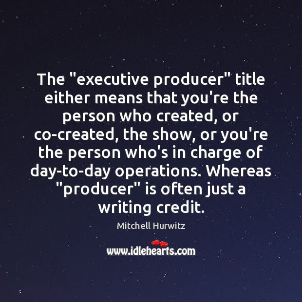 """The """"executive producer"""" title either means that you're the person who created, Mitchell Hurwitz Picture Quote"""