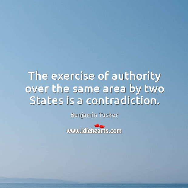 The exercise of authority over the same area by two states is a contradiction. Benjamin Tucker Picture Quote