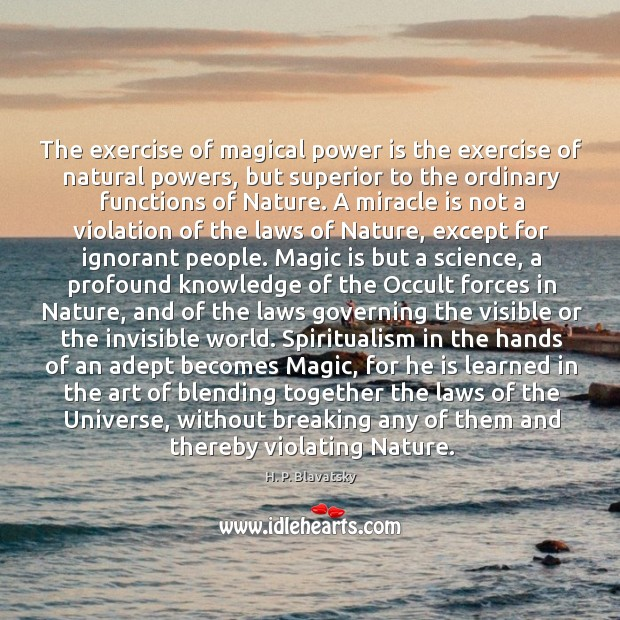 The exercise of magical power is the exercise of natural powers, but H. P. Blavatsky Picture Quote