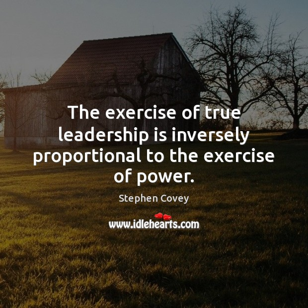 The exercise of true leadership is inversely proportional to the exercise of power. Image