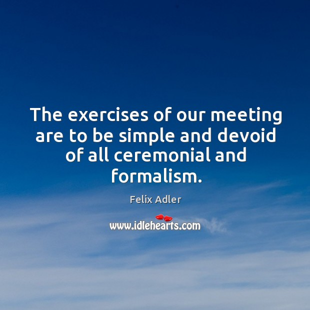 The exercises of our meeting are to be simple and devoid of all ceremonial and formalism. Felix Adler Picture Quote