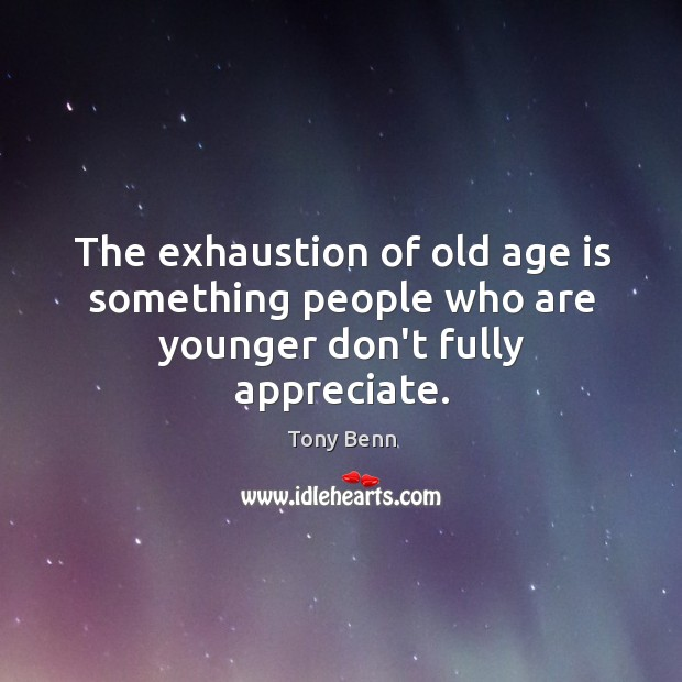 The exhaustion of old age is something people who are younger don't fully appreciate. Image