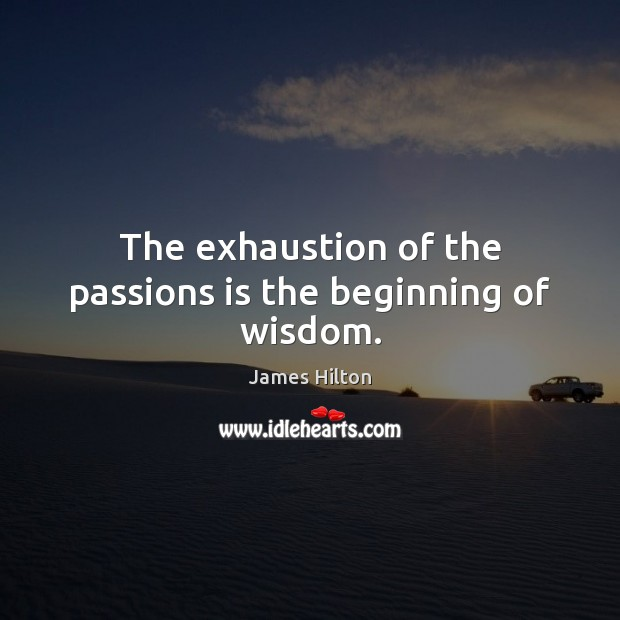 The exhaustion of the passions is the beginning of wisdom. James Hilton Picture Quote