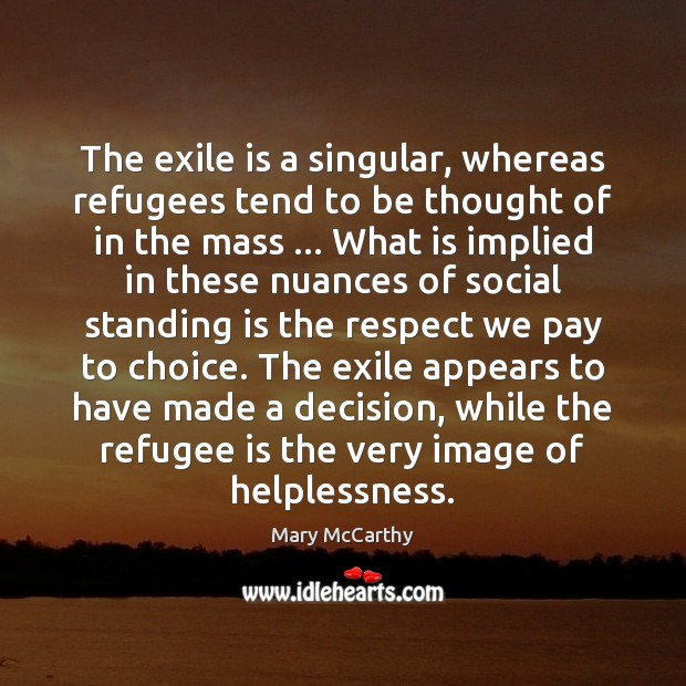 The exile is a singular, whereas refugees tend to be thought of Mary McCarthy Picture Quote