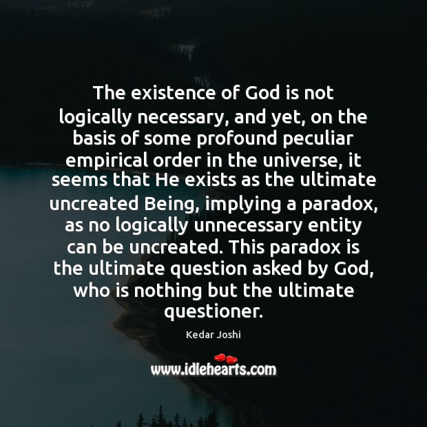 The existence of God is not logically necessary, and yet, on the Kedar Joshi Picture Quote