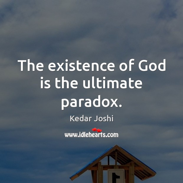 The existence of God is the ultimate paradox. Kedar Joshi Picture Quote