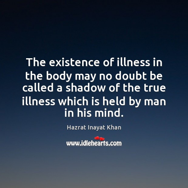 The existence of illness in the body may no doubt be called Hazrat Inayat Khan Picture Quote