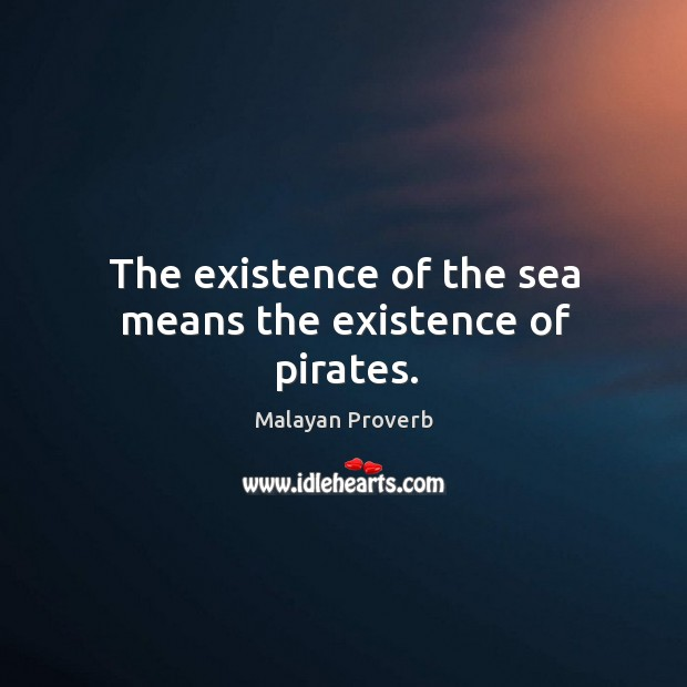 Image, The existence of the sea means the existence of pirates.