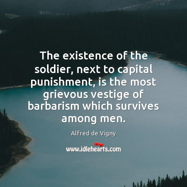 The existence of the soldier, next to capital punishment, is the most Alfred de Vigny Picture Quote