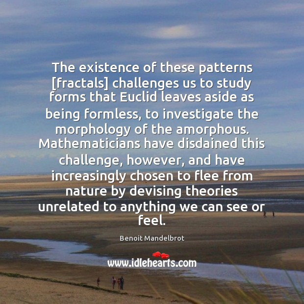 The existence of these patterns [fractals] challenges us to study forms that Benoit Mandelbrot Picture Quote