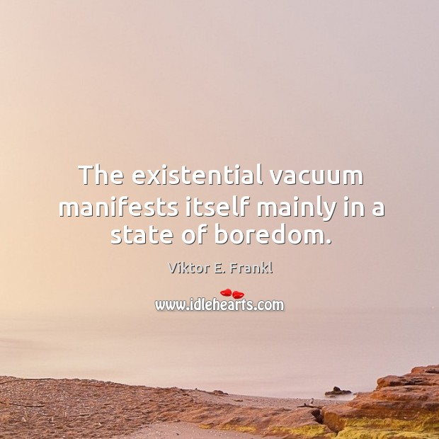 Image, The existential vacuum manifests itself mainly in a state of boredom.