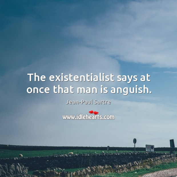 The existentialist says at once that man is anguish. Image