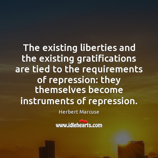 The existing liberties and the existing gratifications are tied to the requirements Herbert Marcuse Picture Quote