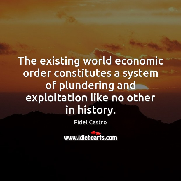 The existing world economic order constitutes a system of plundering and exploitation Fidel Castro Picture Quote