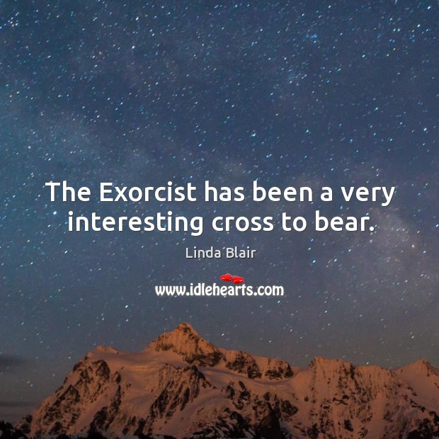 The exorcist has been a very interesting cross to bear. Image