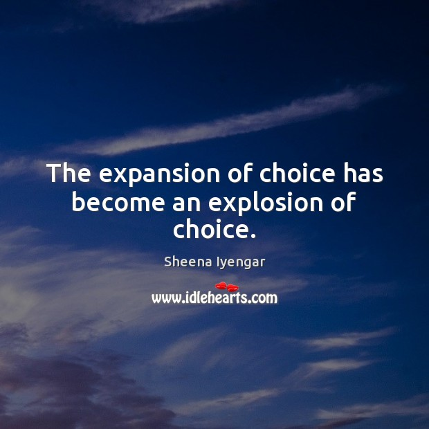 The expansion of choice has become an explosion of choice. Sheena Iyengar Picture Quote