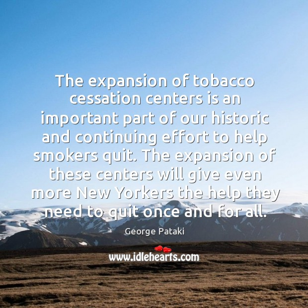 The expansion of these centers will give even more new yorkers the help they need to quit once and for all. George Pataki Picture Quote