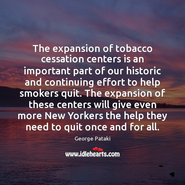The expansion of tobacco cessation centers is an important part of our George Pataki Picture Quote