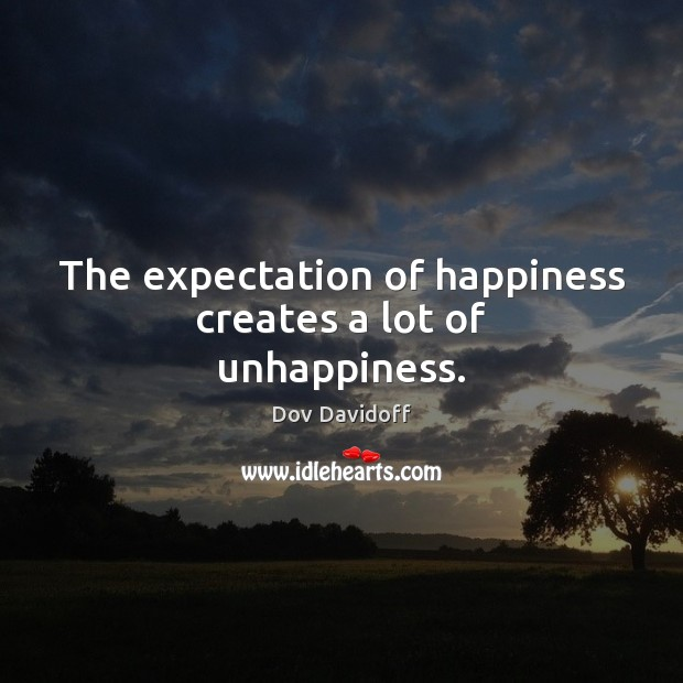 The expectation of happiness creates a lot of unhappiness. Dov Davidoff Picture Quote