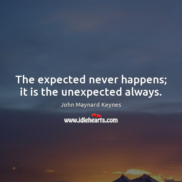 The expected never happens; it is the unexpected always. Image