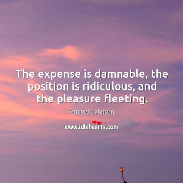 The expense is damnable, the position is ridiculous, and the pleasure fleeting. Image