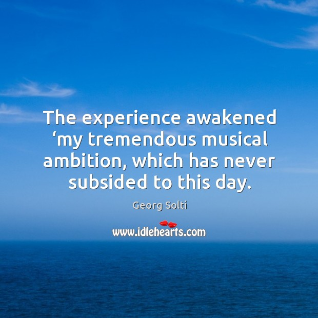 The experience awakened 'my tremendous musical ambition, which has never subsided to this day. Image