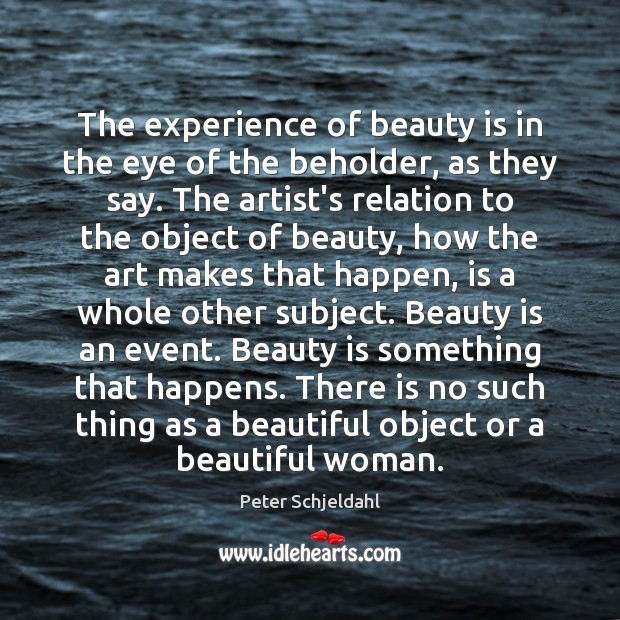 The experience of beauty is in the eye of the beholder, as Peter Schjeldahl Picture Quote